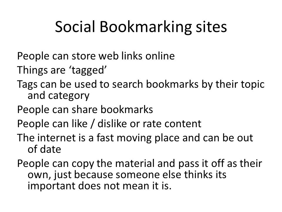 Social Bookmarking sites People can store web links online Things are 'tagged' Tags can be used to search bookmarks by their topic and category People can share bookmarks People can like / dislike or rate content The internet is a fast moving place and can be out of date People can copy the material and pass it off as their own, just because someone else thinks its important does not mean it is.