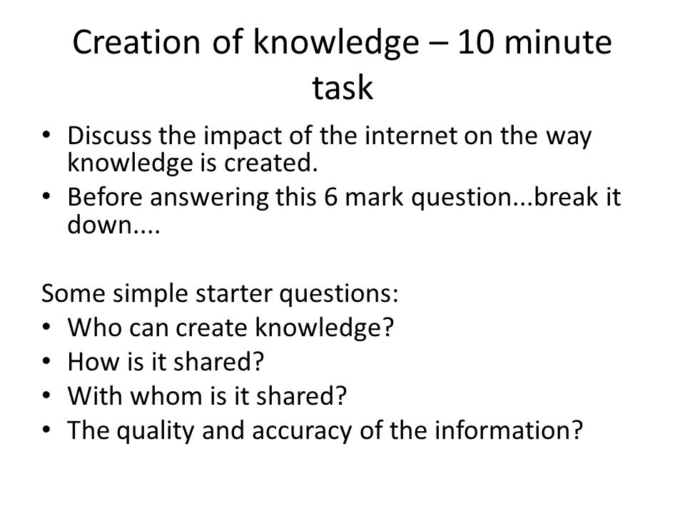 Creation of knowledge – 10 minute task Discuss the impact of the internet on the way knowledge is created.
