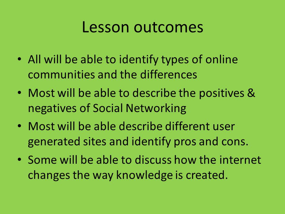 Lesson outcomes All will be able to identify types of online communities and the differences Most will be able to describe the positives & negatives of Social Networking Most will be able describe different user generated sites and identify pros and cons.