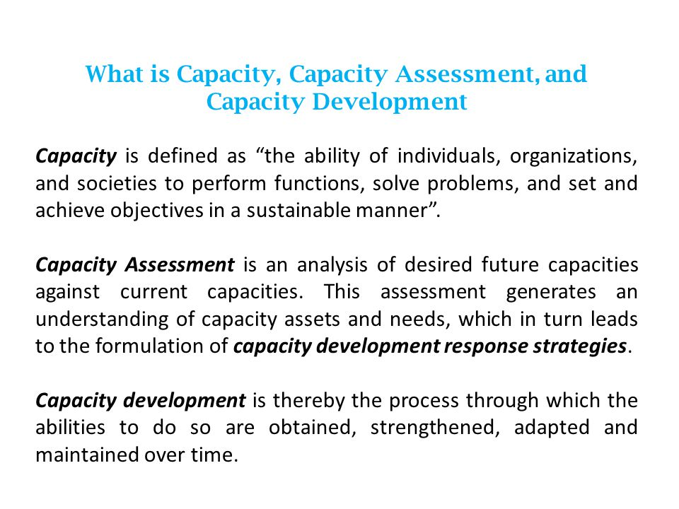 What is Capacity, Capacity Assessment, and Capacity Development Capacity is defined as the ability of individuals, organizations, and societies to perform functions, solve problems, and set and achieve objectives in a sustainable manner .