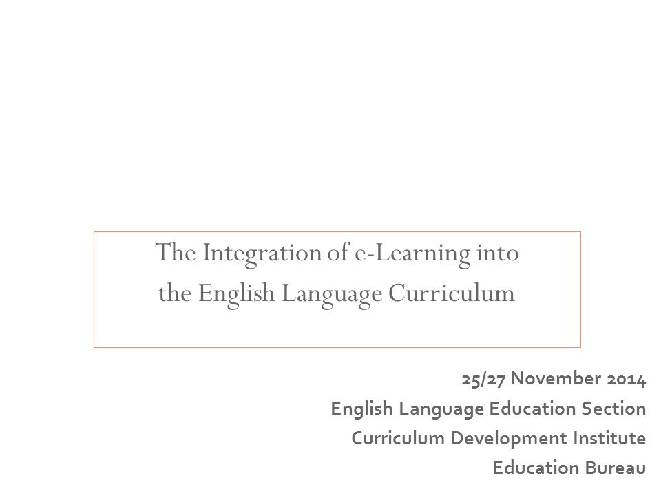 The Integration of e-Learning into the English Language Curriculum Curriculum Leadership and Management for English Language Education 25/27 November 2014 English Language Education Section Curriculum Development Institute Education Bureau