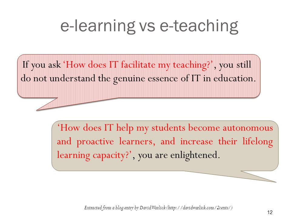 e-learning vs e-teaching Extracted from a blog entry by David Warlick (  If you ask 'How does IT facilitate my teaching ', you still do not understand the genuine essence of IT in education.