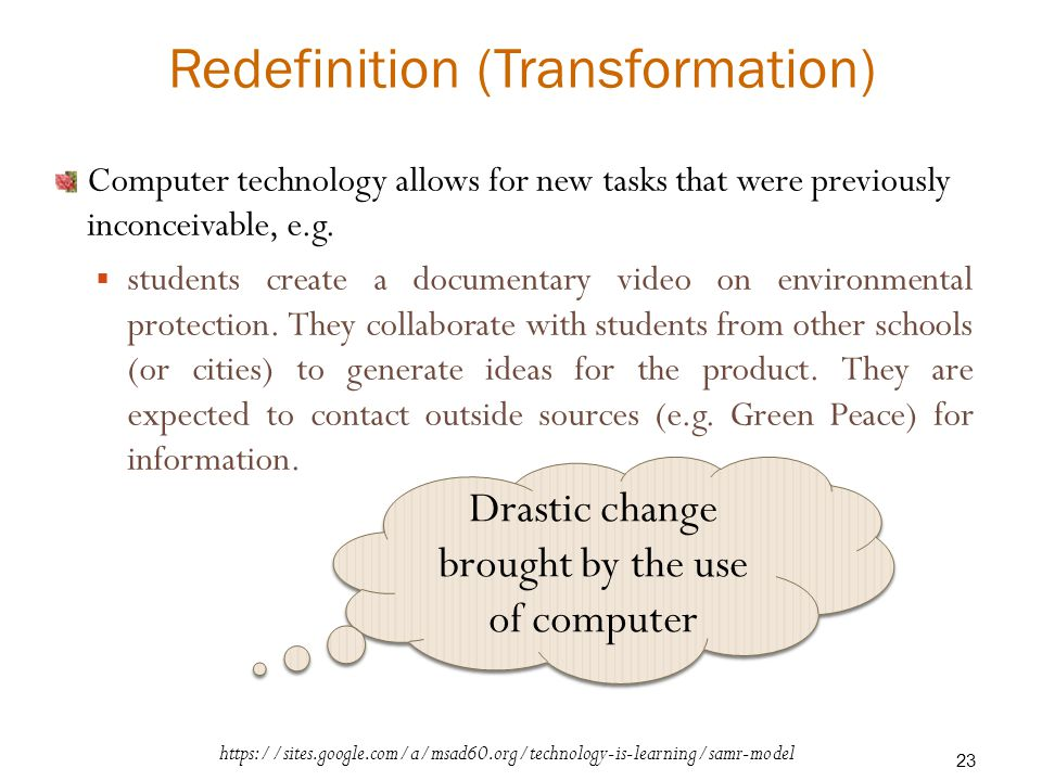 Redefinition (Transformation) Computer technology allows for new tasks that were previously inconceivable, e.g.