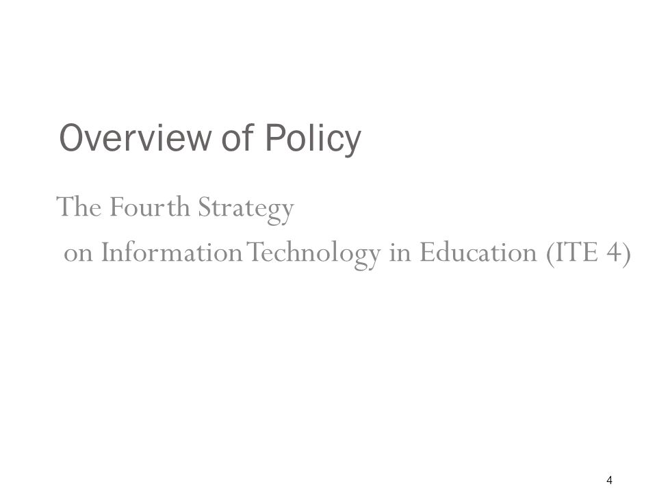 Overview of Policy The Fourth Strategy on Information Technology in Education (ITE 4) 4