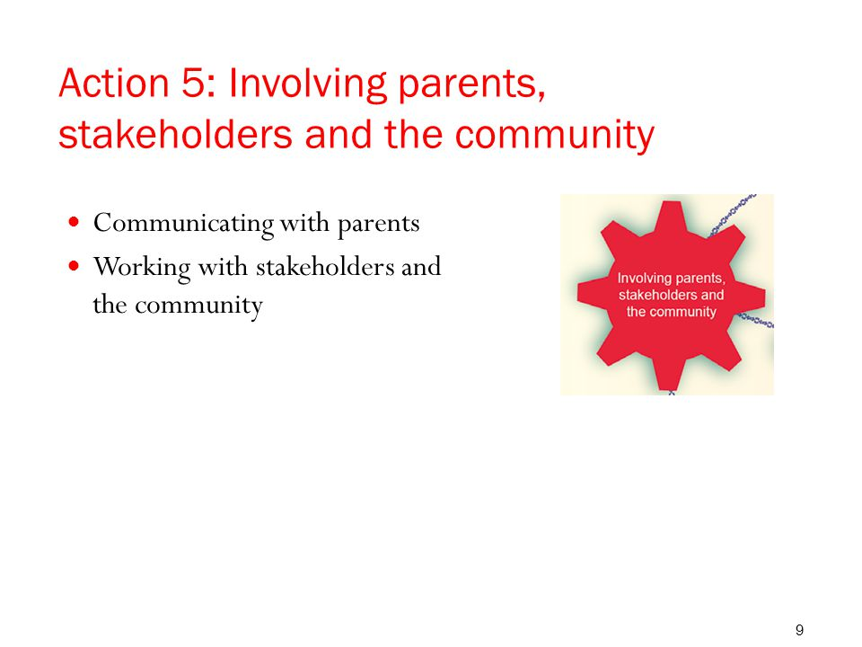 Action 5: Involving parents, stakeholders and the community Communicating with parents Working with stakeholders and the community 9