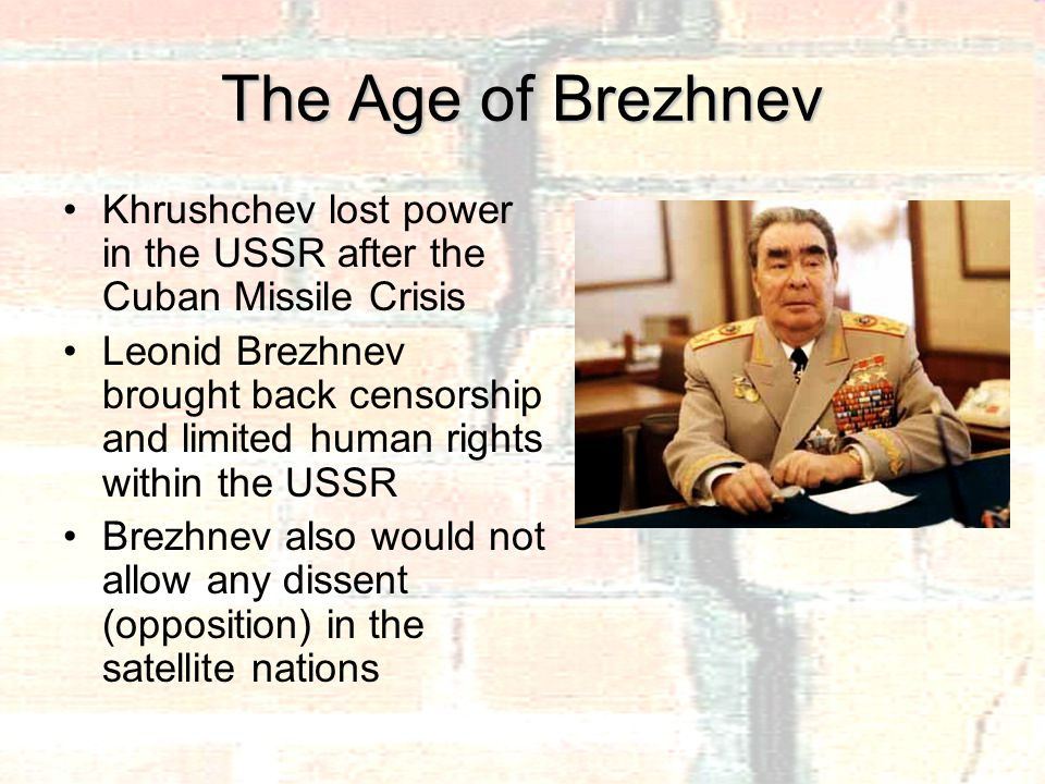 The Age of Brezhnev Khrushchev lost power in the USSR after the Cuban Missile Crisis Leonid Brezhnev brought back censorship and limited human rights within the USSR Brezhnev also would not allow any dissent (opposition) in the satellite nations