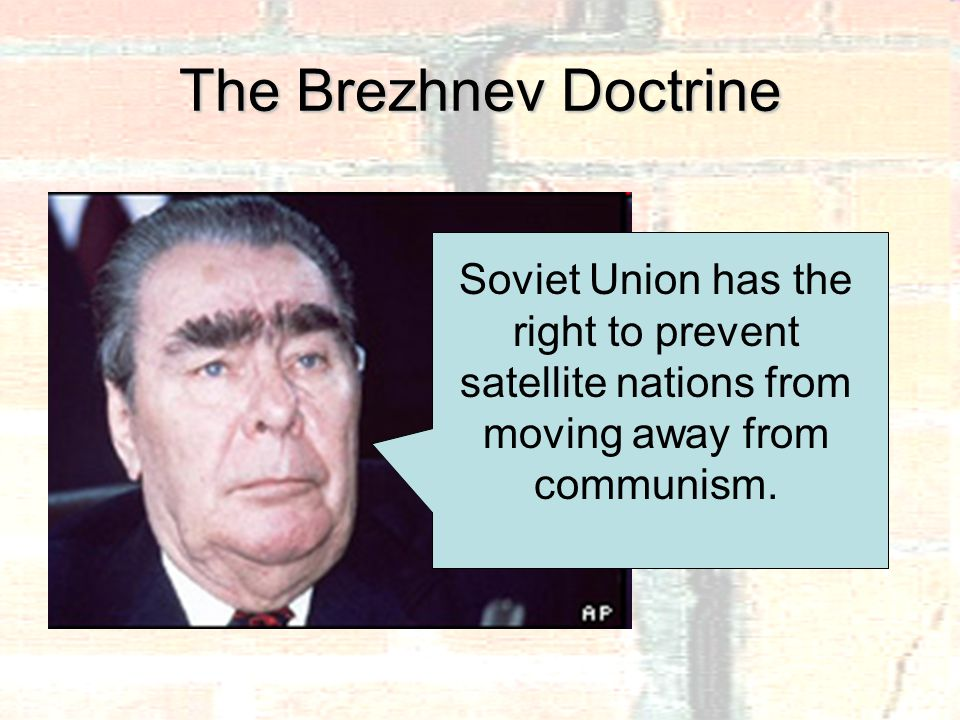The Brezhnev Doctrine Soviet Union has the right to prevent satellite nations from moving away from communism.