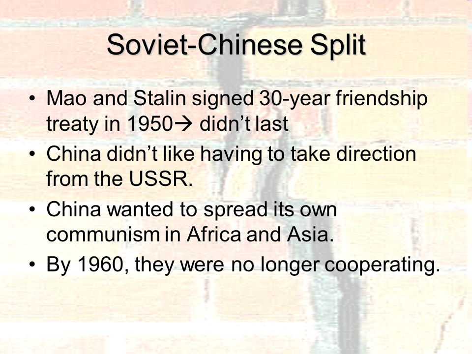 Soviet-Chinese Split Mao and Stalin signed 30-year friendship treaty in 1950  didn't last China didn't like having to take direction from the USSR.