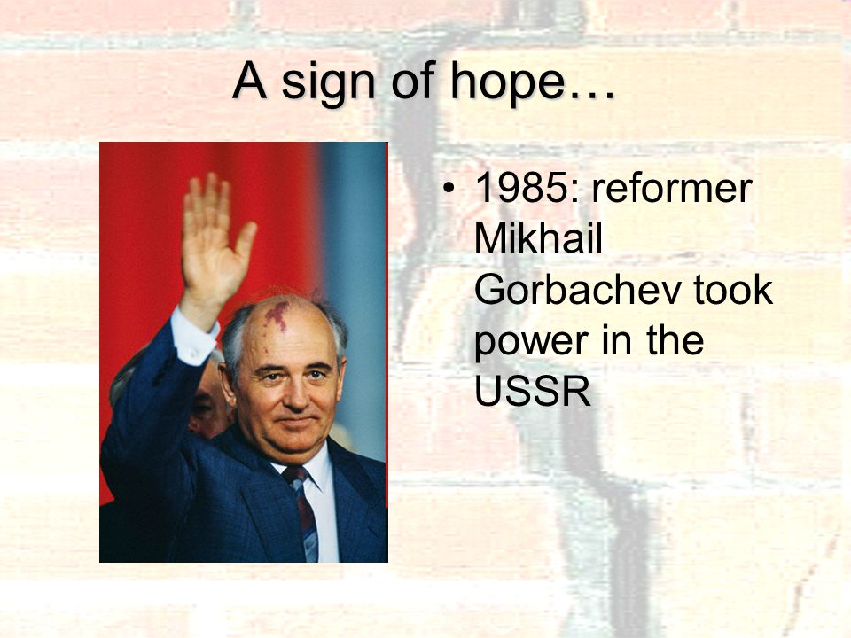 A sign of hope… 1985: reformer Mikhail Gorbachev took power in the USSR