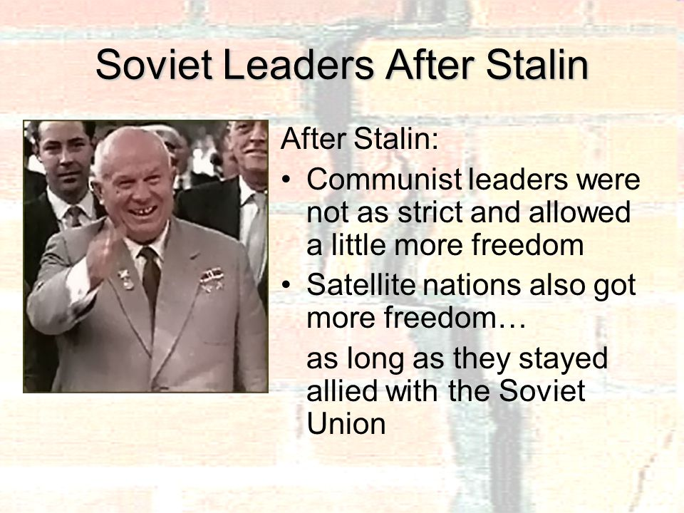 Soviet Leaders After Stalin After Stalin: Communist leaders were not as strict and allowed a little more freedom Satellite nations also got more freedom… as long as they stayed allied with the Soviet Union