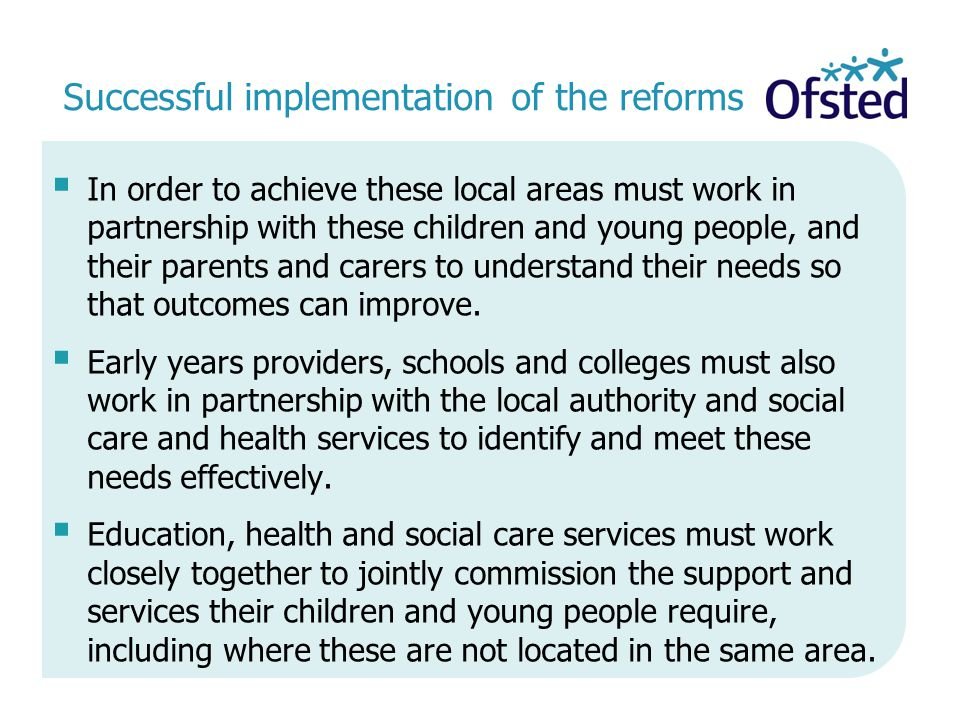 Successful implementation of the reforms  In order to achieve these local areas must work in partnership with these children and young people, and their parents and carers to understand their needs so that outcomes can improve.