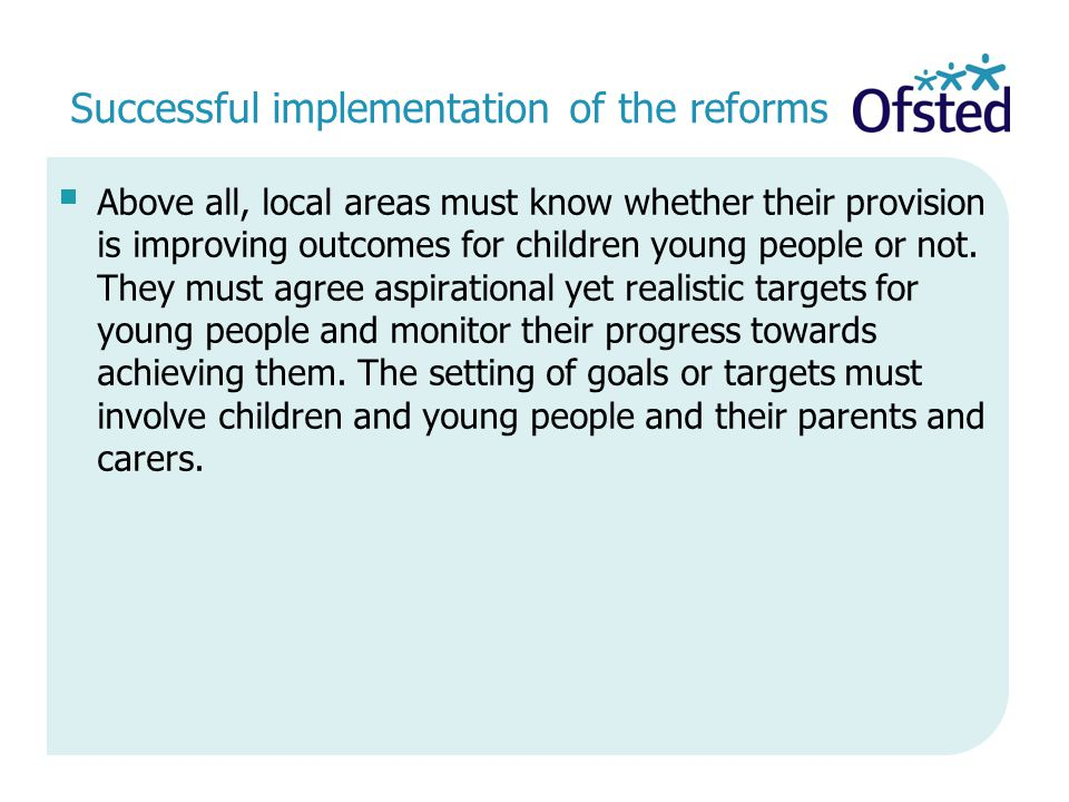 Successful implementation of the reforms  Above all, local areas must know whether their provision is improving outcomes for children young people or not.