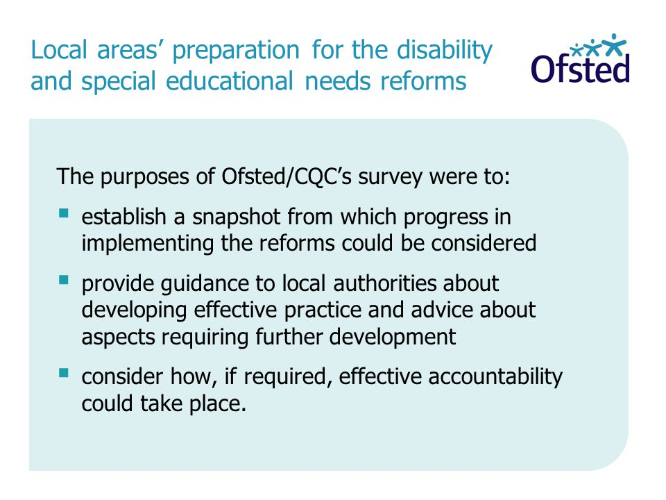 Local areas' preparation for the disability and special educational needs reforms The purposes of Ofsted/CQC's survey were to:  establish a snapshot from which progress in implementing the reforms could be considered  provide guidance to local authorities about developing effective practice and advice about aspects requiring further development  consider how, if required, effective accountability could take place.