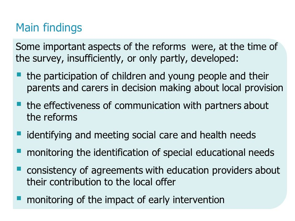 Main findings Some important aspects of the reforms were, at the time of the survey, insufficiently, or only partly, developed:  the participation of children and young people and their parents and carers in decision making about local provision  the effectiveness of communication with partners about the reforms  identifying and meeting social care and health needs  monitoring the identification of special educational needs  consistency of agreements with education providers about their contribution to the local offer  monitoring of the impact of early intervention