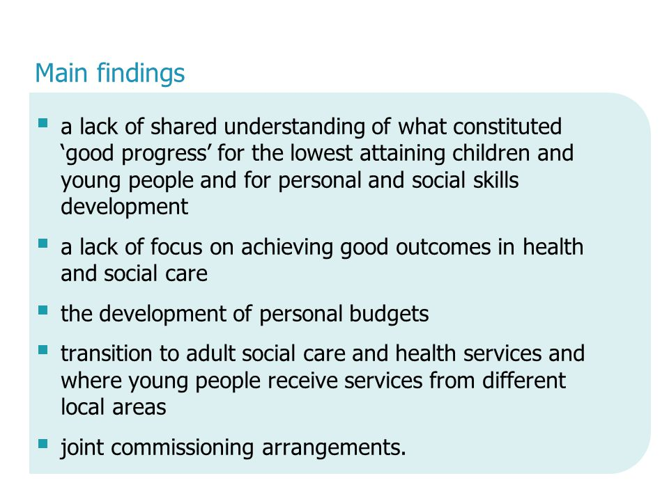 Main findings  a lack of shared understanding of what constituted 'good progress' for the lowest attaining children and young people and for personal and social skills development  a lack of focus on achieving good outcomes in health and social care  the development of personal budgets  transition to adult social care and health services and where young people receive services from different local areas  joint commissioning arrangements.
