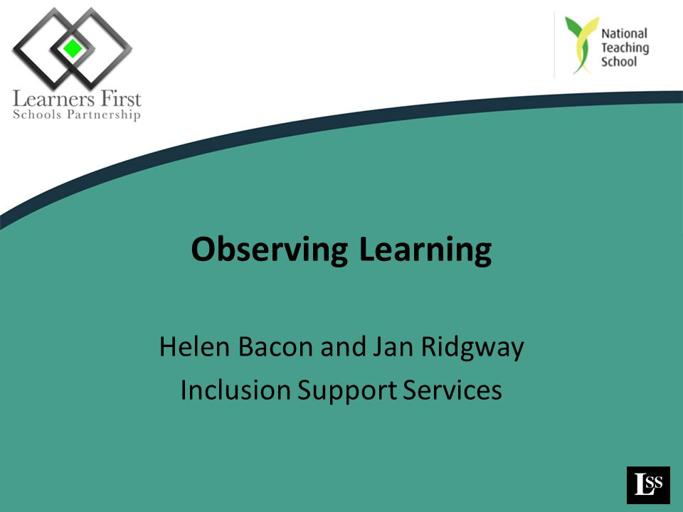 Observing Learning Helen Bacon and Jan Ridgway Inclusion Support Services