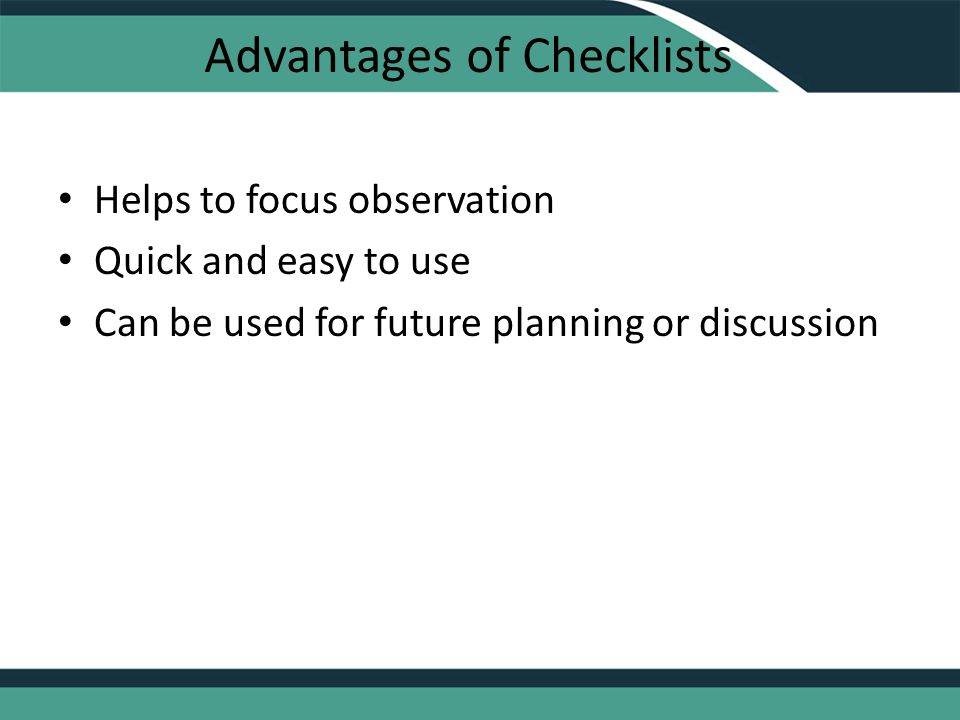 Advantages of Checklists Helps to focus observation Quick and easy to use Can be used for future planning or discussion