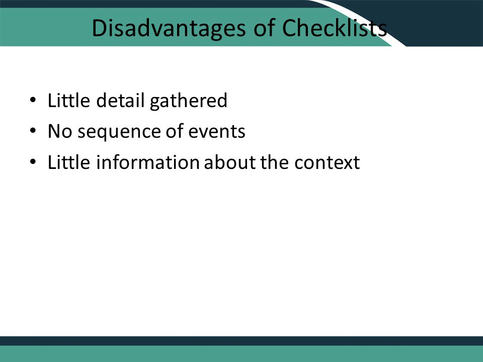 Disadvantages of Checklists Little detail gathered No sequence of events Little information about the context