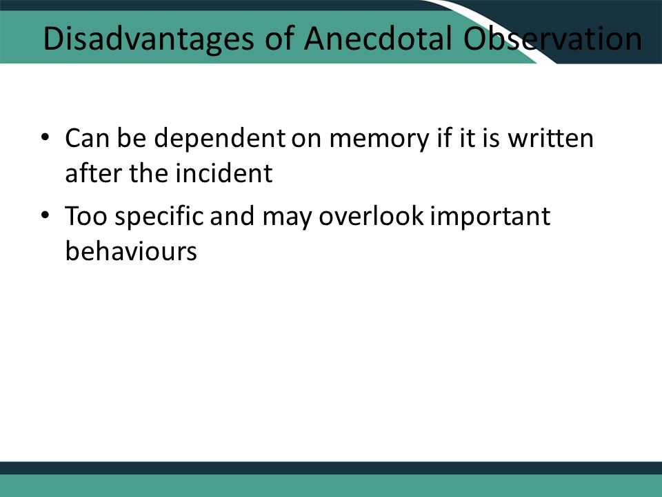 Disadvantages of Anecdotal Observation Can be dependent on memory if it is written after the incident Too specific and may overlook important behaviours