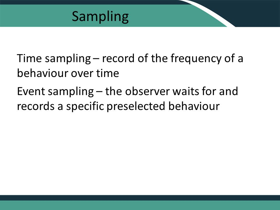 Sampling Time sampling – record of the frequency of a behaviour over time Event sampling – the observer waits for and records a specific preselected behaviour