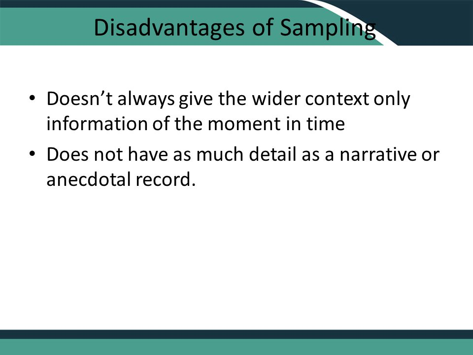 Disadvantages of Sampling Doesn't always give the wider context only information of the moment in time Does not have as much detail as a narrative or anecdotal record.