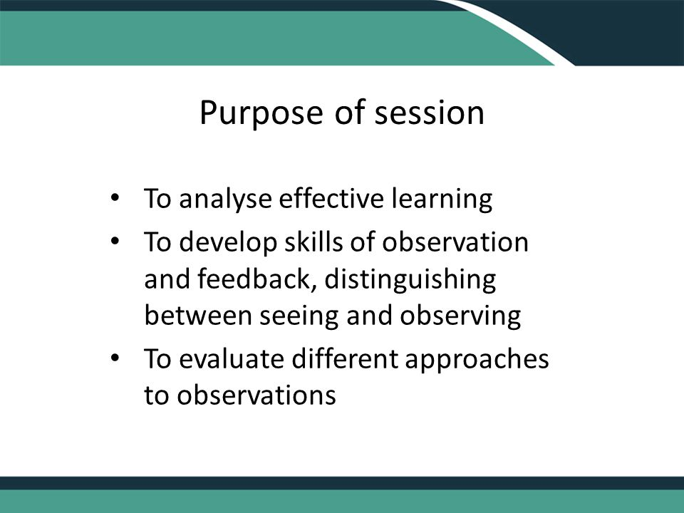 Purpose of session To analyse effective learning To develop skills of observation and feedback, distinguishing between seeing and observing To evaluate different approaches to observations