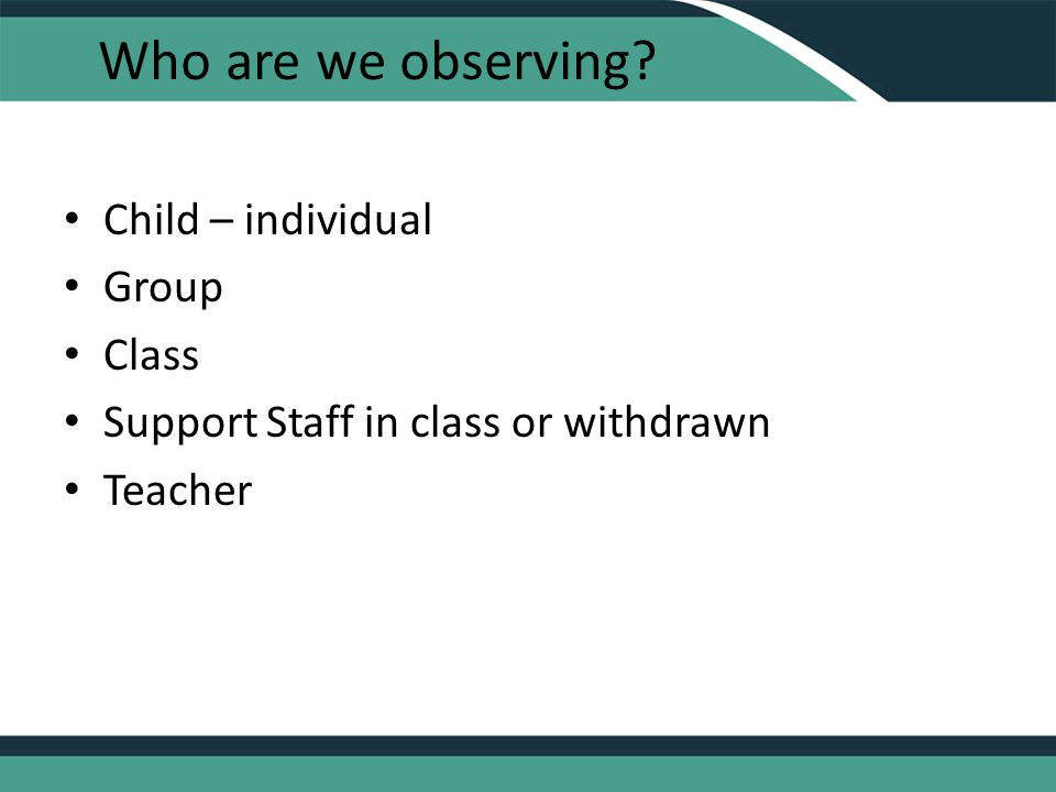 Who are we observing Child – individual Group Class Support Staff in class or withdrawn Teacher