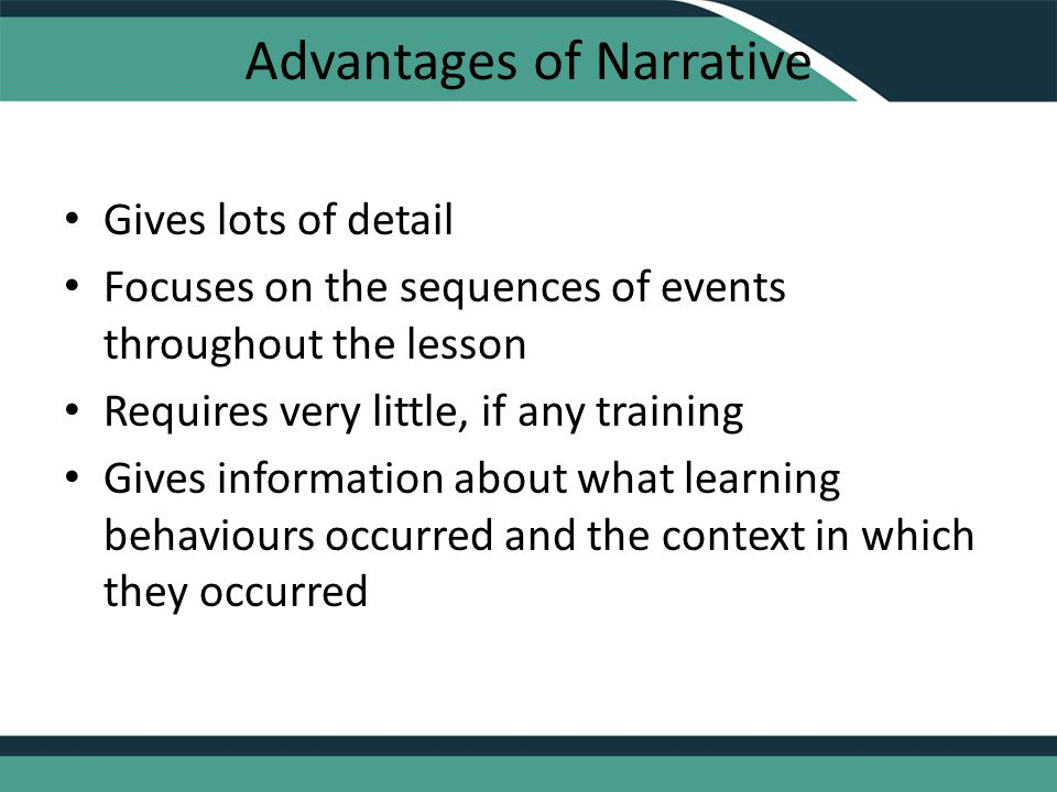 Advantages of Narrative Gives lots of detail Focuses on the sequences of events throughout the lesson Requires very little, if any training Gives information about what learning behaviours occurred and the context in which they occurred