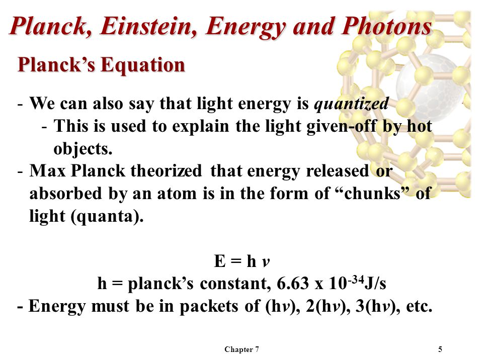 Chapter 75 -We can also say that light energy is quantized -This is used to explain the light given-off by hot objects.