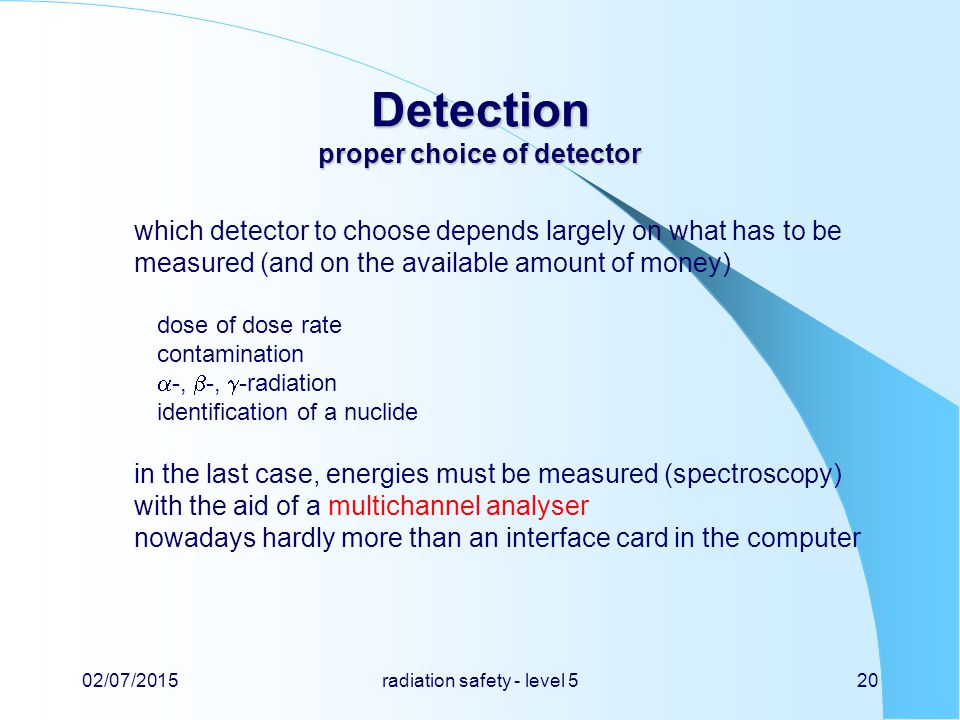 Detection proper choice of detector which detector to choose depends largely on what has to be measured (and on the available amount of money) dose of dose rate contamination  -,  -,  -radiation identification of a nuclide in the last case, energies must be measured (spectroscopy) with the aid of a multichannel analyser nowadays hardly more than an interface card in the computer 02/07/2015radiation safety - level 520