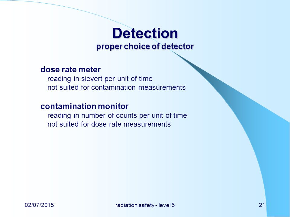 Detection proper choice of detector dose rate meter reading in sievert per unit of time not suited for contamination measurements contamination monitor reading in number of counts per unit of time not suited for dose rate measurements 02/07/2015radiation safety - level 521