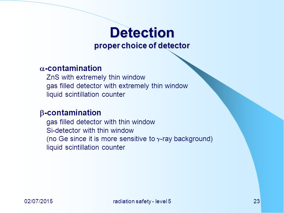 Detection proper choice of detector  -contamination ZnS with extremely thin window gas filled detector with extremely thin window liquid scintillation counter  -contamination gas filled detector with thin window Si-detector with thin window (no Ge since it is more sensitive to  -ray background) liquid scintillation counter 02/07/2015radiation safety - level 523