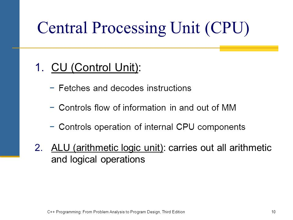 Central Processing Unit (CPU) 1.CU (Control Unit): −Fetches and decodes instructions −Controls flow of information in and out of MM −Controls operation of internal CPU components 2.ALU (arithmetic logic unit): carries out all arithmetic and logical operations C++ Programming: From Problem Analysis to Program Design, Third Edition10