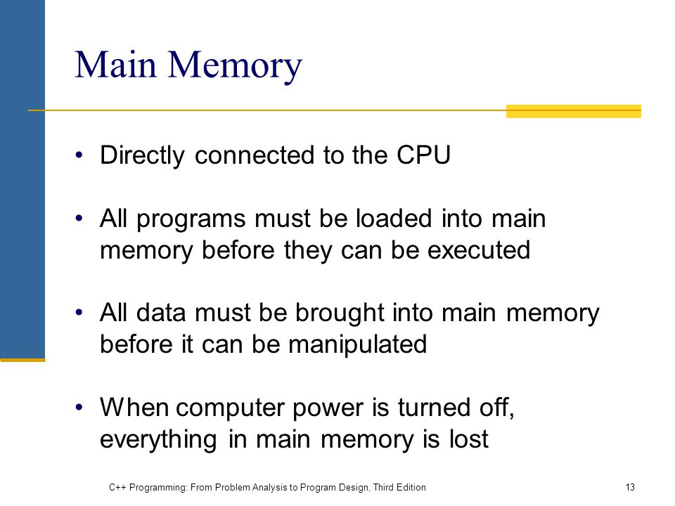 Main Memory Directly connected to the CPU All programs must be loaded into main memory before they can be executed All data must be brought into main memory before it can be manipulated When computer power is turned off, everything in main memory is lost C++ Programming: From Problem Analysis to Program Design, Third Edition13