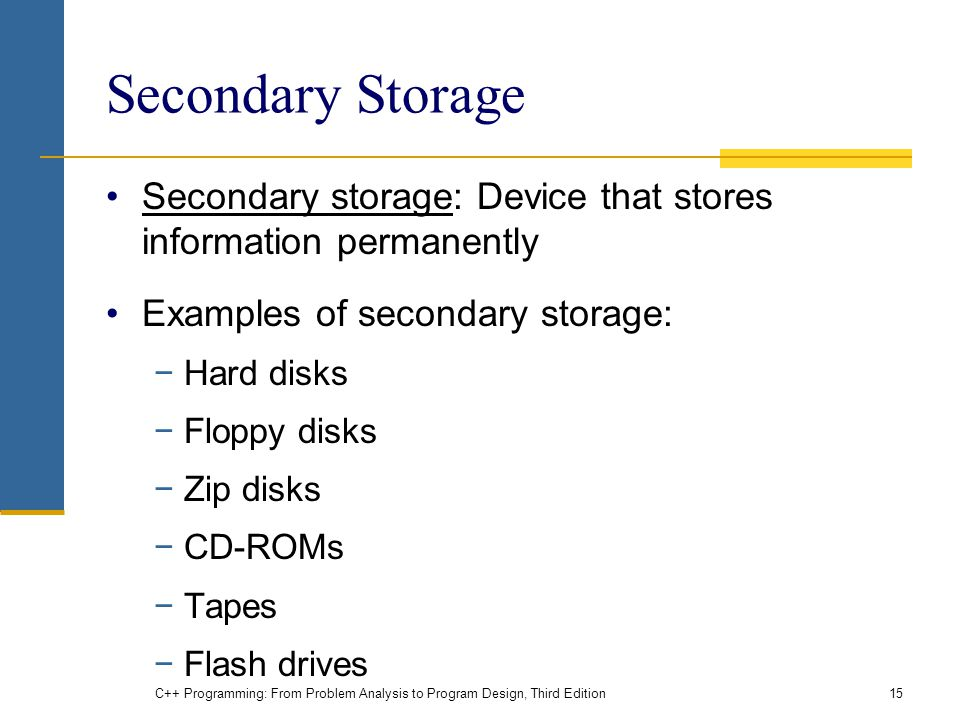 Secondary Storage Secondary storage: Device that stores information permanently Examples of secondary storage: −Hard disks −Floppy disks −Zip disks −CD-ROMs −Tapes −Flash drives C++ Programming: From Problem Analysis to Program Design, Third Edition15