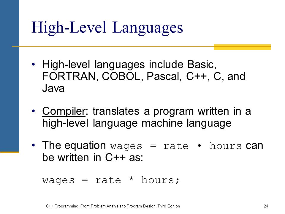 High-Level Languages High-level languages include Basic, FORTRAN, COBOL, Pascal, C++, C, and Java Compiler: translates a program written in a high-level language machine language The equation wages = rate hours can be written in C++ as: wages = rate * hours; C++ Programming: From Problem Analysis to Program Design, Third Edition24