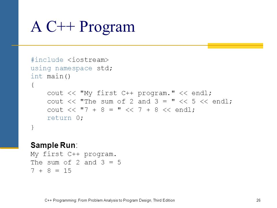 A C++ Program #include using namespace std; int main() { cout << My first C++ program. << endl; cout << The sum of 2 and 3 = << 5 << endl; cout << = << << endl; return 0; } Sample Run: My first C++ program.