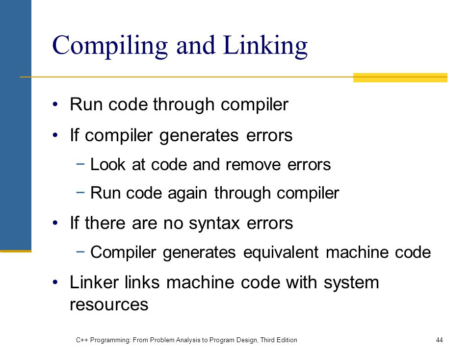 Compiling and Linking Run code through compiler If compiler generates errors −Look at code and remove errors −Run code again through compiler If there are no syntax errors −Compiler generates equivalent machine code Linker links machine code with system resources C++ Programming: From Problem Analysis to Program Design, Third Edition44