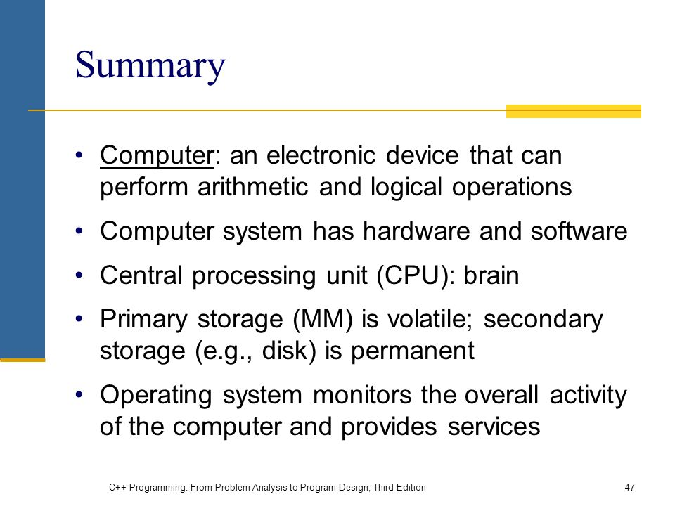 Summary Computer: an electronic device that can perform arithmetic and logical operations Computer system has hardware and software Central processing unit (CPU): brain Primary storage (MM) is volatile; secondary storage (e.g., disk) is permanent Operating system monitors the overall activity of the computer and provides services C++ Programming: From Problem Analysis to Program Design, Third Edition47