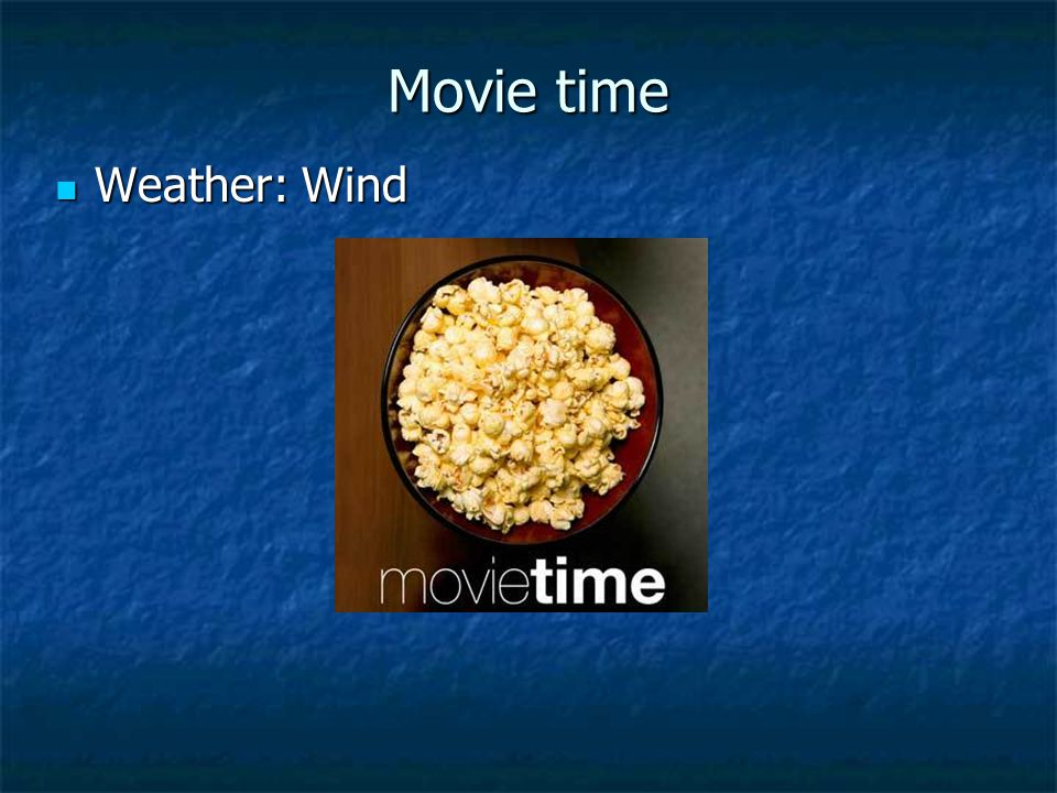 Movie time Weather: Wind Weather: Wind