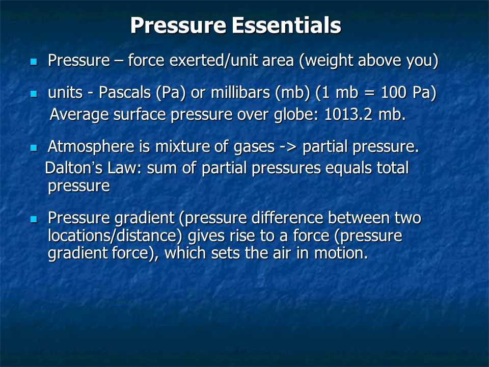 Pressure Essentials Pressure – force exerted/unit area (weight above you) Pressure – force exerted/unit area (weight above you) units - Pascals (Pa) or millibars (mb) (1 mb = 100 Pa) units - Pascals (Pa) or millibars (mb) (1 mb = 100 Pa) Average surface pressure over globe: mb.