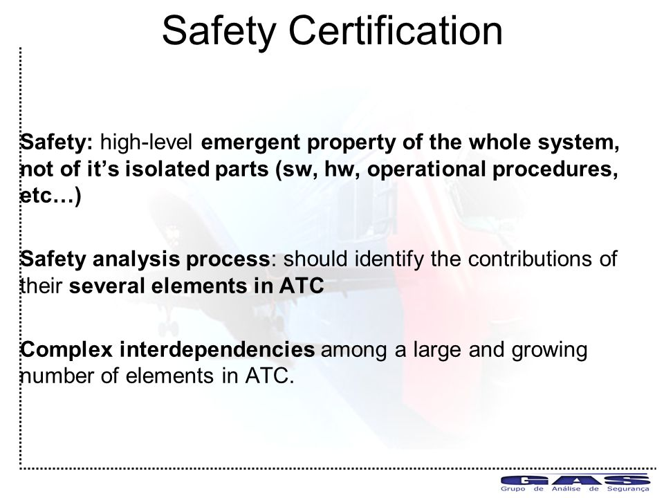 Safety Certification Safety: high-level emergent property of the whole system, not of it's isolated parts (sw, hw, operational procedures, etc…) Safety analysis process: should identify the contributions of their several elements in ATC Complex interdependencies among a large and growing number of elements in ATC.