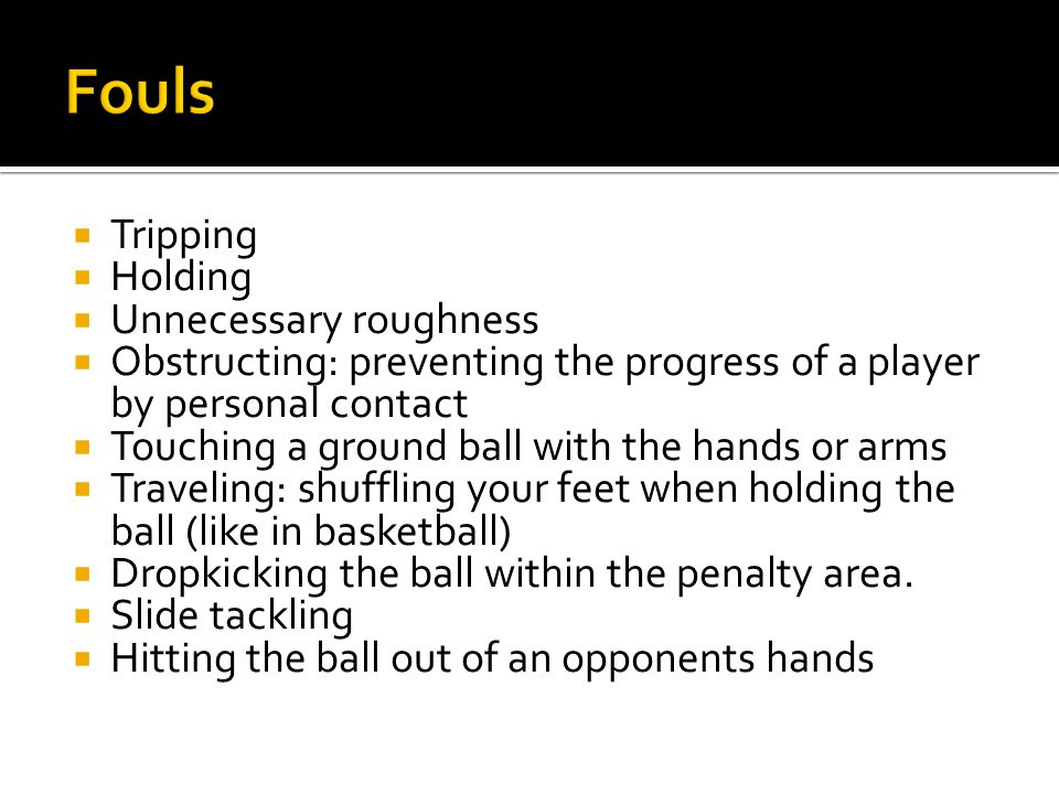  Tripping  Holding  Unnecessary roughness  Obstructing: preventing the progress of a player by personal contact  Touching a ground ball with the hands or arms  Traveling: shuffling your feet when holding the ball (like in basketball)  Dropkicking the ball within the penalty area.