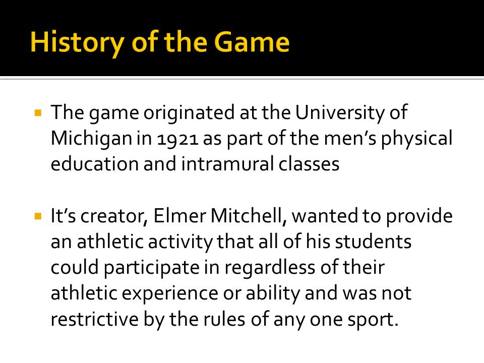  The game originated at the University of Michigan in 1921 as part of the men's physical education and intramural classes  It's creator, Elmer Mitchell, wanted to provide an athletic activity that all of his students could participate in regardless of their athletic experience or ability and was not restrictive by the rules of any one sport.