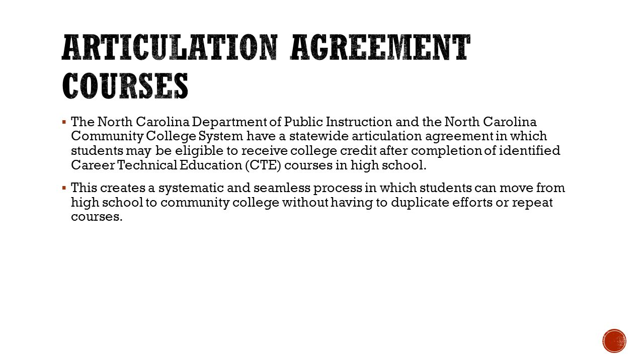  The North Carolina Department of Public Instruction and the North Carolina Community College System have a statewide articulation agreement in which students may be eligible to receive college credit after completion of identified Career Technical Education (CTE) courses in high school.