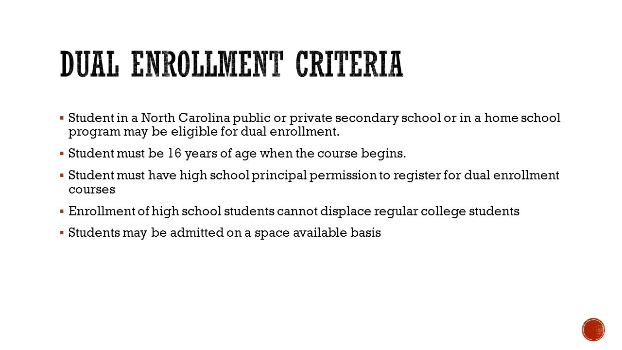  Student in a North Carolina public or private secondary school or in a home school program may be eligible for dual enrollment.
