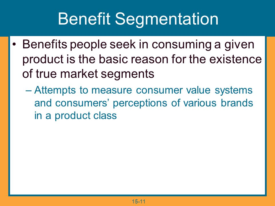 15-11 Benefit Segmentation Benefits people seek in consuming a given product is the basic reason for the existence of true market segments –Attempts to measure consumer value systems and consumers' perceptions of various brands in a product class