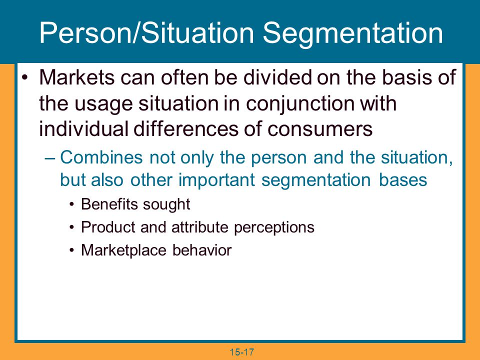 15-17 Person/Situation Segmentation Markets can often be divided on the basis of the usage situation in conjunction with individual differences of consumers –Combines not only the person and the situation, but also other important segmentation bases Benefits sought Product and attribute perceptions Marketplace behavior