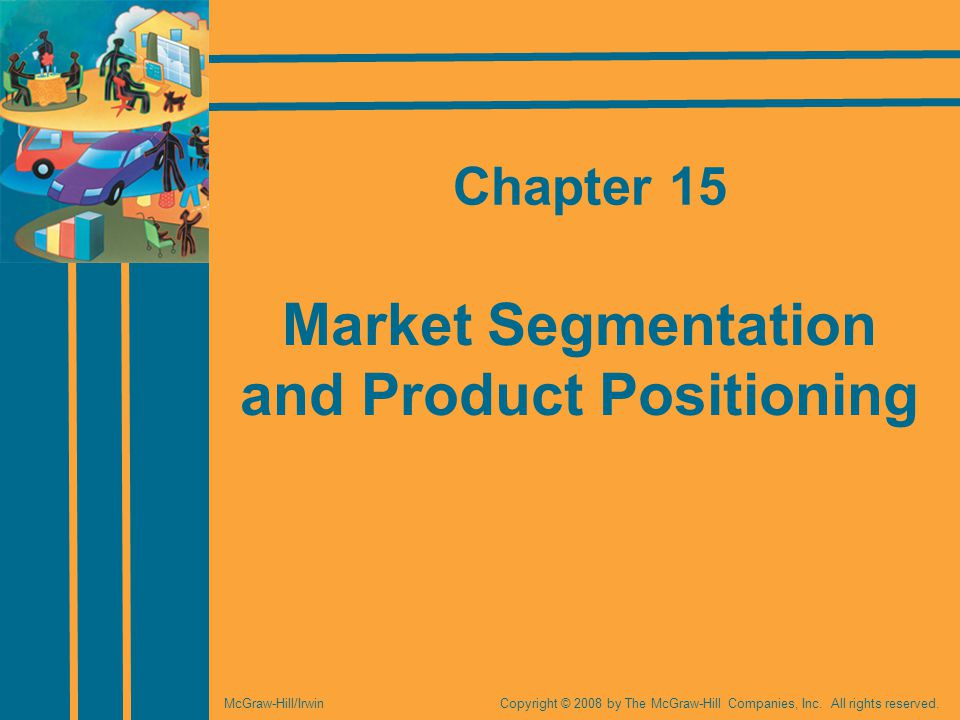Market Segmentation and Product Positioning Copyright © 2008 by The McGraw-Hill Companies, Inc.