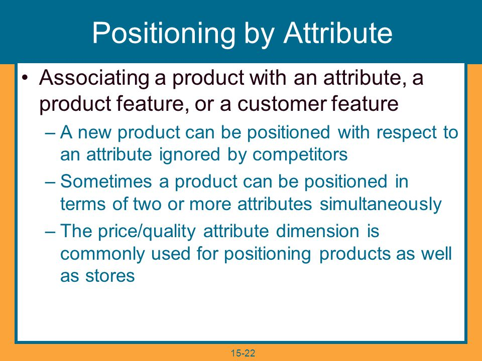 15-22 Positioning by Attribute Associating a product with an attribute, a product feature, or a customer feature –A new product can be positioned with respect to an attribute ignored by competitors –Sometimes a product can be positioned in terms of two or more attributes simultaneously –The price/quality attribute dimension is commonly used for positioning products as well as stores